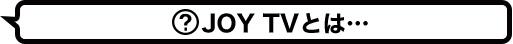 JOYTVとは…
